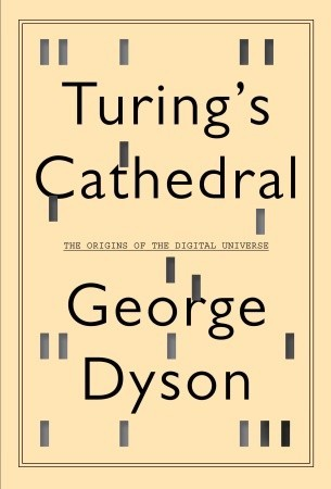 Turing's Cathedral The Origins of the Digital Universe by George Dyson