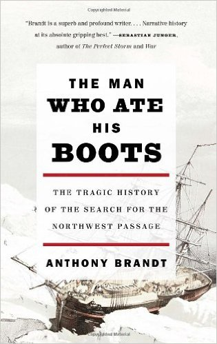 the-man-who-ate-his-boots-the-tragic-history-of-the-search-for-the-northwest-passage-by-anthony-brandt