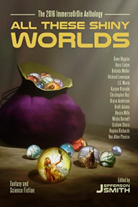 All These Shiny Worlds The 2016 ImmerseOrDie Anthology