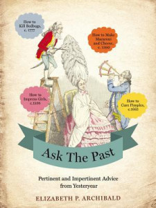 Ask the Past Pertinent and Impertinent Advice from Yesteryear by Elizabeth P. Archibald