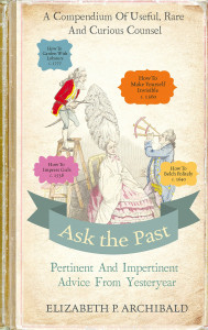 Ask the Past Timeless Advice from Old Books by Elizabeth Archibald