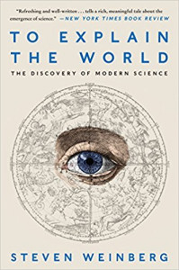 To Explain the World The Discovery of Modern Science by Steven Weinberg